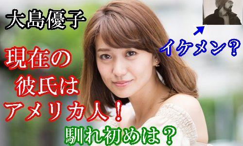 大島優子の現在の彼氏はアメリカ人!顔画像がイケメン!馴れ初めは?